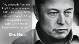 "Elon Musk - ""My proceeds from the PayPal acquisition were $180 million. I put $100 million in SpaceX, $70m in Tesla, and $10m in Solar City. I had to borrow money for rent."""